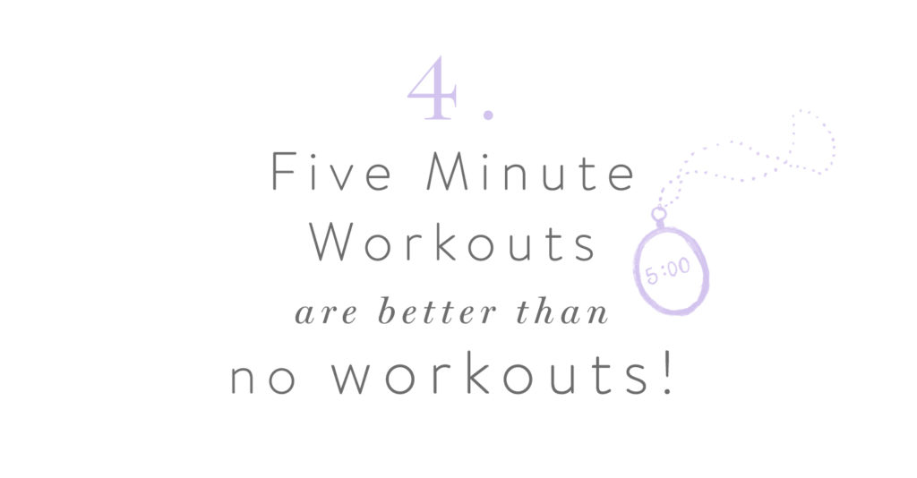 4. Five Minute Workouts are better than no workouts!